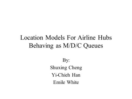 Location Models For Airline Hubs Behaving as M/D/C Queues By: Shuxing Cheng Yi-Chieh Han Emile White.