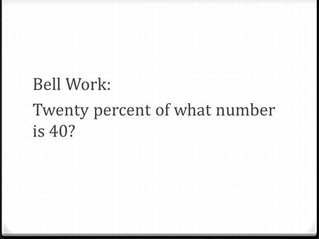 Bell Work: Twenty percent of what number is 40?. Answer: 200.