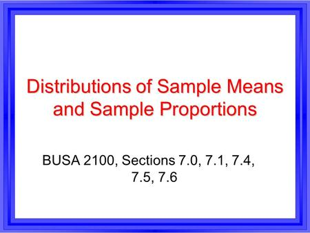 Distributions of Sample Means and Sample Proportions BUSA 2100, Sections 7.0, 7.1, 7.4, 7.5, 7.6.