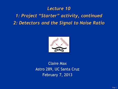 "Page 1 Lecture 10 1: Project ""Starter"" activity, continued 2: Detectors and the Signal to Noise Ratio Claire Max Astro 289, UC Santa Cruz February 7, 2013."