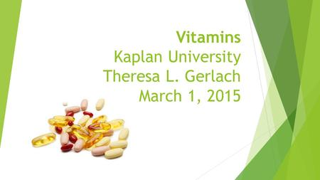 Vitamins Kaplan University Theresa L. Gerlach March 1, 2015.