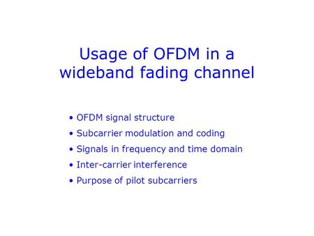 Usage of OFDM in a wideband fading channel OFDM signal structure Subcarrier modulation and coding Signals in frequency and time domain Inter-carrier interference.