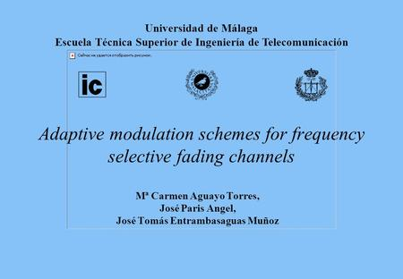 Adaptive modulation schemes for frequency selective fading channels Mª Carmen Aguayo Torres, José Paris Angel, José Tomás Entrambasaguas Muñoz Universidad.