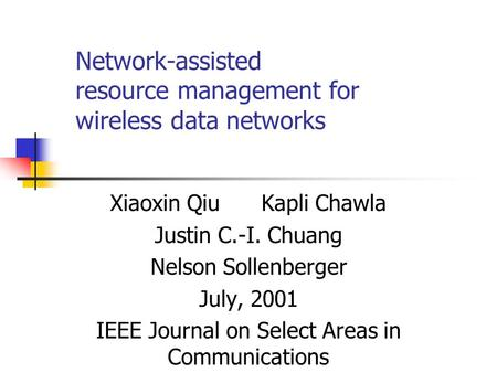 Network-assisted resource management for wireless data networks Xiaoxin Qiu Kapli Chawla Justin C.-I. Chuang Nelson Sollenberger July, 2001 IEEE Journal.