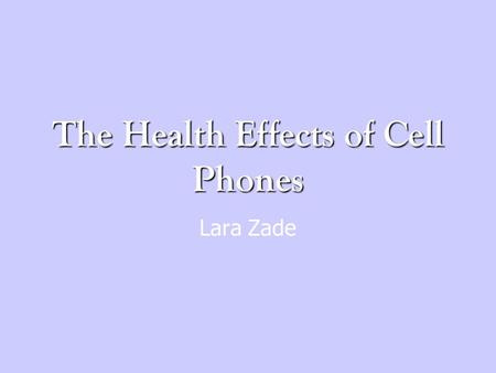 The Health Effects of Cell Phones Lara Zade. Research Questions What are the possible health effects caused by using cell phones? What kind of energy.