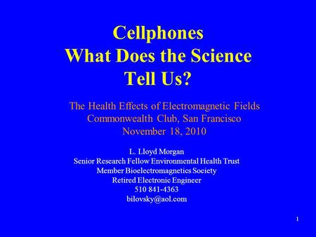 Cellphones What Does the Science Tell Us? 1 L. Lloyd Morgan Senior Research Fellow Environmental Health Trust Member Bioelectromagnetics Society Retired.