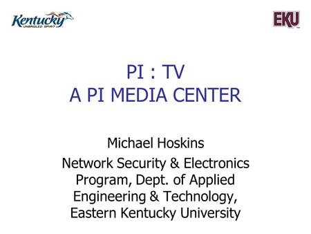 PI : TV A PI MEDIA CENTER Michael Hoskins Network Security & Electronics Program, Dept. of Applied Engineering & Technology, Eastern Kentucky University.