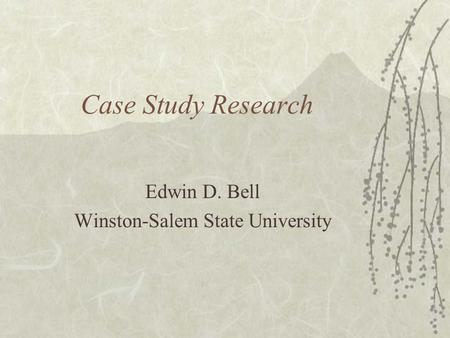 Case Study Research Edwin D. Bell Winston-Salem State University.