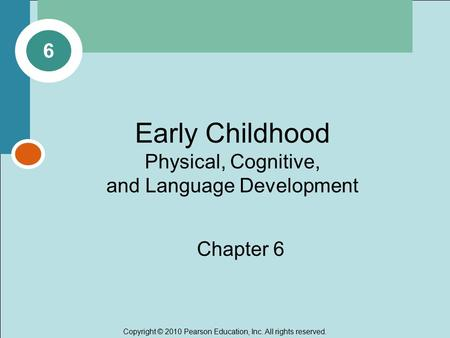 Copyright © 2010 Pearson Education, Inc. All rights reserved. Early Childhood Physical, Cognitive, and Language Development Chapter 6 6.