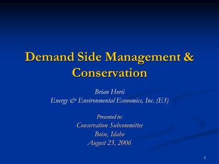 1 Demand Side Management & Conservation Brian Horii Energy & Environmental Economics, Inc. (E3) Presented to: Conservation Subcommittee Boise, Idaho August.
