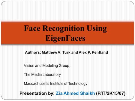 Face Recognition Using EigenFaces Presentation by: Zia Ahmed Shaikh (P/IT/2K15/07) Authors: Matthew A. Turk and Alex P. Pentland Vision and Modeling Group,