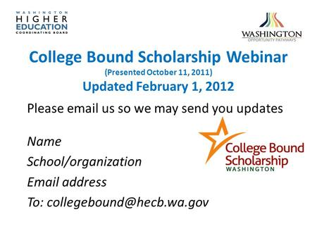 College Bound Scholarship Webinar (Presented October 11, 2011) Updated February 1, 2012 Please email us so we may send you updates Name School/organization.