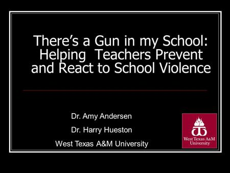 There's a Gun in my School: Helping Teachers Prevent and React to School Violence Dr. Amy Andersen Dr. Harry Hueston West Texas A&M University.