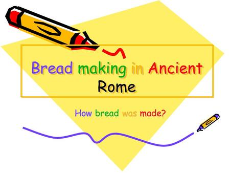 Bread making in Ancient Rome How bread was made? How bread was made?