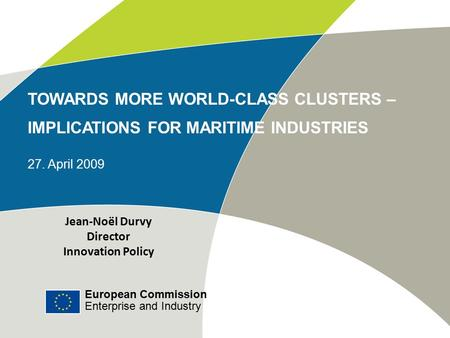 European Commission Enterprise and Industry TOWARDS MORE WORLD-CLASS CLUSTERS – IMPLICATIONS FOR MARITIME INDUSTRIES 27. April 2009 Jean-Noël Durvy Director.