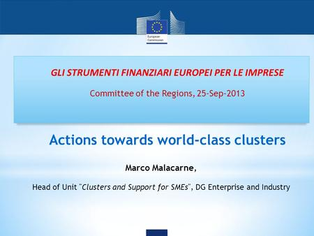GLI STRUMENTI FINANZIARI EUROPEI PER LE IMPRESE Committee of the Regions, 25-Sep-2013 Actions towards world-class clusters Marco Malacarne, Head of Unit.