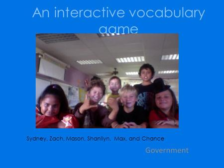 An interactive vocabulary game Government Sydney, Zach, Mason, Shanilyn, Max, and Chance.