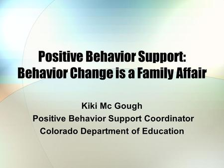 Positive Behavior Support: Behavior Change is a Family Affair Kiki Mc Gough Positive Behavior Support Coordinator Colorado Department of Education.