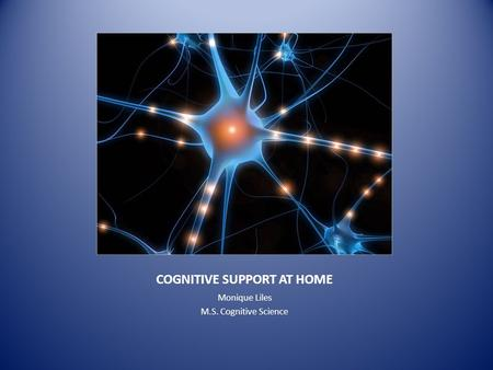 COGNITIVE SUPPORT AT HOME Monique Liles M.S. Cognitive Science.