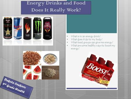 Energy Drinks and Food Does It Really Work? Dakota Oeskovic 9 th Grade Health What is in an energy drink? What does it do to my body? What food groups.