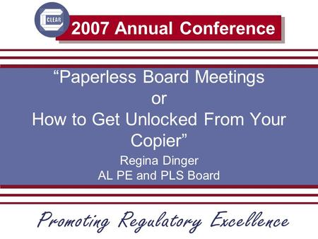 "2007 Annual Conference ""Paperless Board Meetings or How to Get Unlocked From Your Copier"" Regina Dinger AL PE and PLS Board."