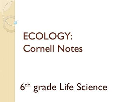 ECOLOGY: Cornell Notes 6 th grade Life Science. 1. What is Ecology? What does an ecologist study?