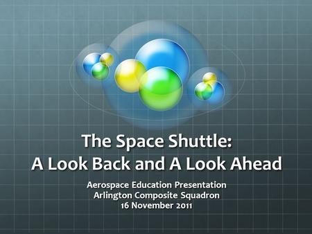 The Space Shuttle: A Look Back and A Look Ahead Aerospace Education Presentation Arlington Composite Squadron 16 November 2011.