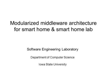 Modularized middleware architecture for smart home & smart home lab Software Engineering Laboratory Department of Computer Science Iowa State University.