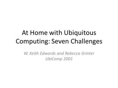 At Home with Ubiquitous Computing: Seven Challenges W. Keith Edwards and Rebecca Grinter UbiComp 2001.
