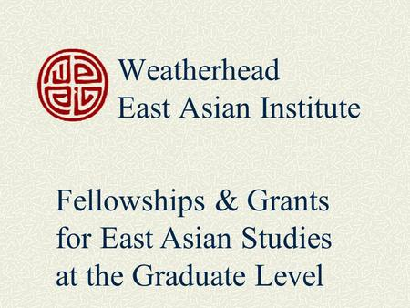 Weatherhead East Asian Institute Fellowships & Grants for East Asian Studies at the Graduate Level.