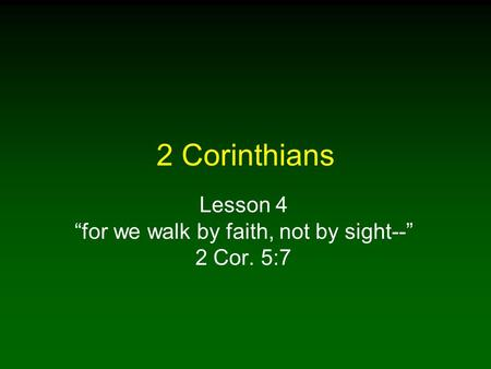 "2 Corinthians Lesson 4 ""for we walk by faith, not by sight--"" 2 Cor. 5:7."