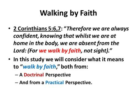 "Walking by Faith 2 Corinthians 5:6,7: ""Therefore we are always confident, knowing that whilst we are at home in the body, we are absent from the Lord:"