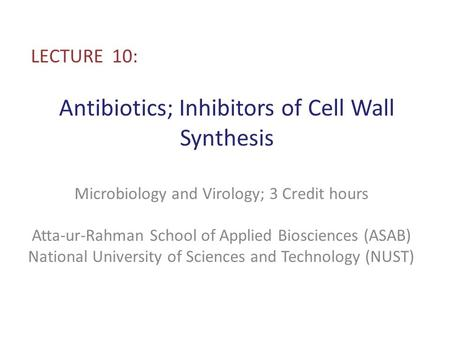 Antibiotics; Inhibitors of Cell Wall Synthesis LECTURE 10: Microbiology and Virology; 3 Credit hours Atta-ur-Rahman School of Applied Biosciences (ASAB)