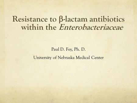 Resistance to  -lactam antibiotics within the Enterobacteriaceae Paul D. Fey, Ph. D. University of Nebraska Medical Center.