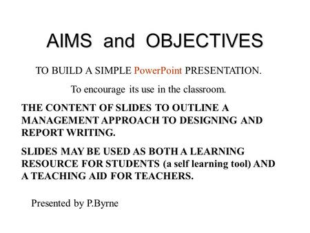 AIMS and OBJECTIVES TO BUILD A SIMPLE PowerPoint PRESENTATION. To encourage its use in the classroom. THE CONTENT OF SLIDES TO OUTLINE A MANAGEMENT APPROACH.