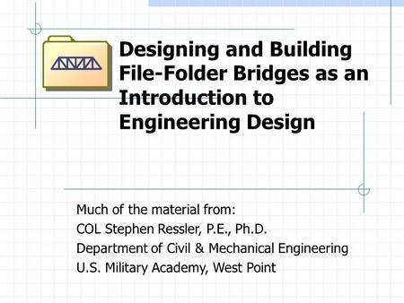 Designing and Building File-Folder Bridges as an Introduction to Engineering Design Much of the material from: COL Stephen Ressler, P.E., Ph.D. Department.
