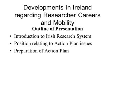 Developments in Ireland regarding Researcher Careers and <strong>Mobility</strong> Outline of Presentation Introduction to Irish Research System Position relating to Action.