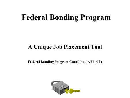 Federal Bonding Program A Unique Job Placement Tool Federal Bonding Program Coordinator, Florida.