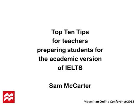 Top Ten Tips for teachers preparing students for the academic version of IELTS Sam McCarter Macmillan Online Conference 2013.