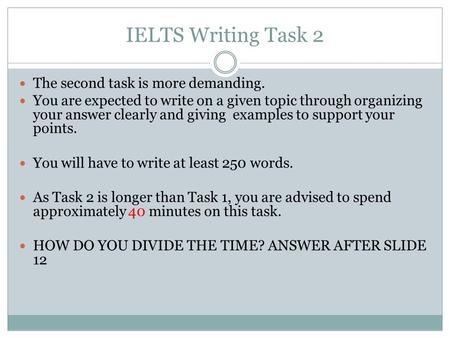 IELTS Writing Task 2 The second task is more demanding. You are expected to write on a given topic through organizing your answer clearly and giving examples.