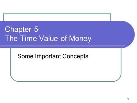 1 Chapter 5 The Time Value of Money Some Important Concepts.