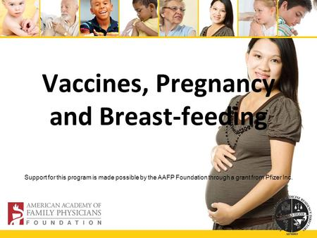 Vaccines, Pregnancy and Breast-feeding Support for this program is made possible by the AAFP Foundation through a grant from Pfizer Inc.