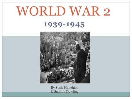 1939-1945 WORLD WAR 2 By Susie Henchion & Sadhbh Dowling.