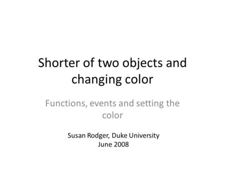 Shorter of two objects and changing color Functions, events and setting the color Susan Rodger, Duke University June 2008.