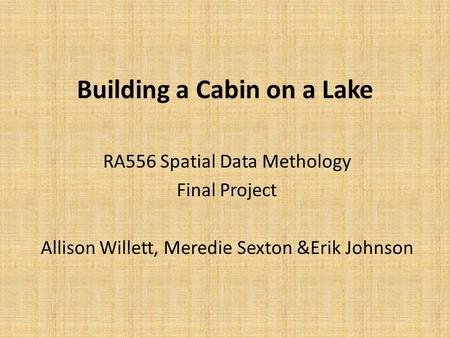 Building a Cabin on a Lake RA556 Spatial Data Methology Final Project Allison Willett, Meredie Sexton &Erik Johnson.