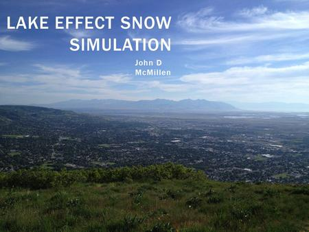 LAKE EFFECT SNOW SIMULATION John D McMillen. LAKE BONNEVILLE EFFECT SNOW.