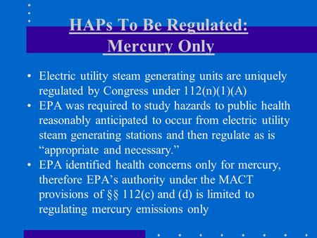 HAPs To Be Regulated: Mercury Only Electric utility steam generating units are uniquely regulated by Congress under 112(n)(1)(A) EPA was required to study.