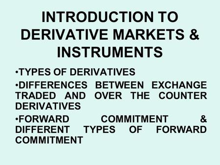 INTRODUCTION TO DERIVATIVE MARKETS & INSTRUMENTS TYPES OF DERIVATIVES DIFFERENCES BETWEEN EXCHANGE TRADED AND OVER THE COUNTER DERIVATIVES FORWARD COMMITMENT.