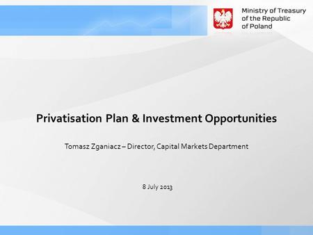 8 July 2013 Tomasz Zganiacz – Director, Capital Markets Department Privatisation Plan & Investment Opportunities.