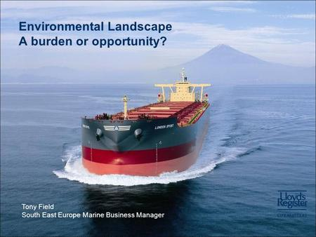 Environmental Landscape A burden or opportunity? Tony Field South East Europe Marine Business Manager.